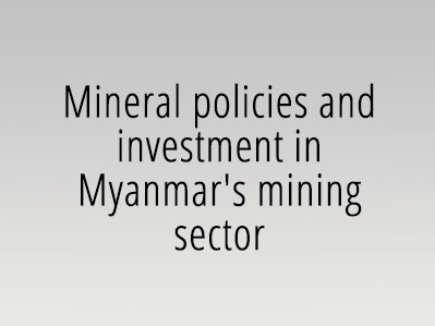 Mineral policies and investment in Myanmar's mining sector