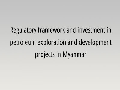 Regulatory framework and investment in petroleum exploration and development projects in Myanmar