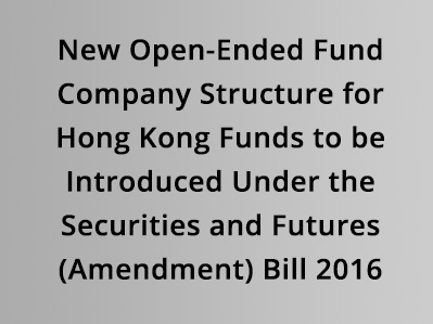 New Open-Ended Fund Company Structure for Hong Kong Funds to be Introduced Under the Securities and Futures Bill 2016