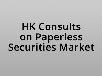 Hong Kong Consults on Paperless Securities Market