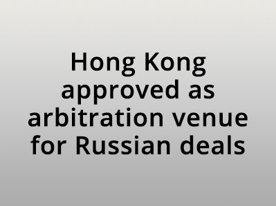 Hong Kong approved as arbitration venue for Russian deals